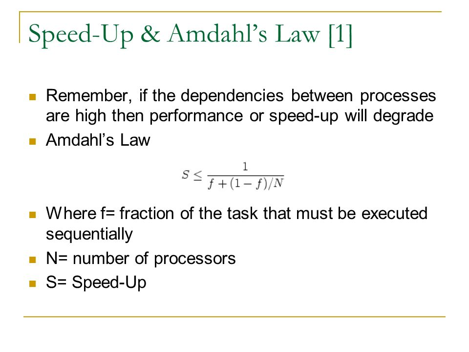 Speed-Up & Amdahl's Law [1] Remember, if the dependencies between processes are high then performance or speed-up will degrade Amdahl's Law Where f= fraction of the task that must be executed sequentially N= number of processors S= Speed-Up