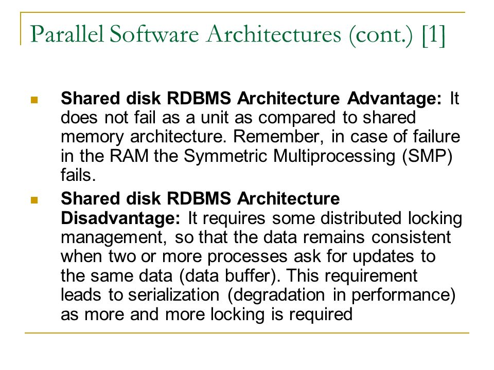 Parallel Software Architectures (cont.) [1] Shared disk RDBMS Architecture Advantage: It does not fail as a unit as compared to shared memory architecture.