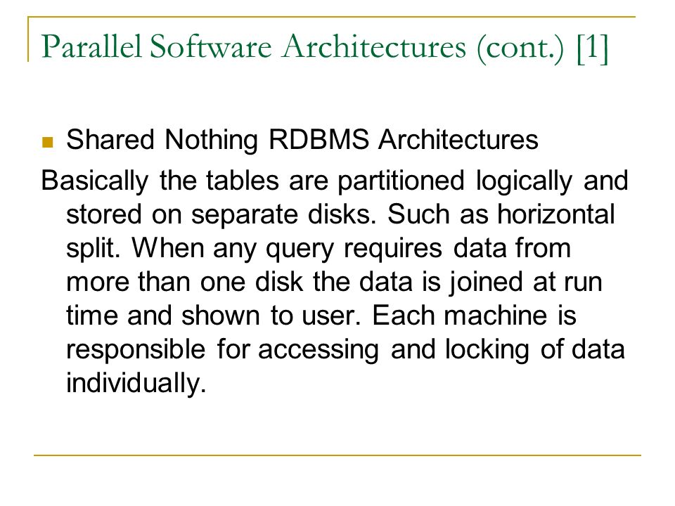 Parallel Software Architectures (cont.) [1] Shared Nothing RDBMS Architectures Basically the tables are partitioned logically and stored on separate disks.