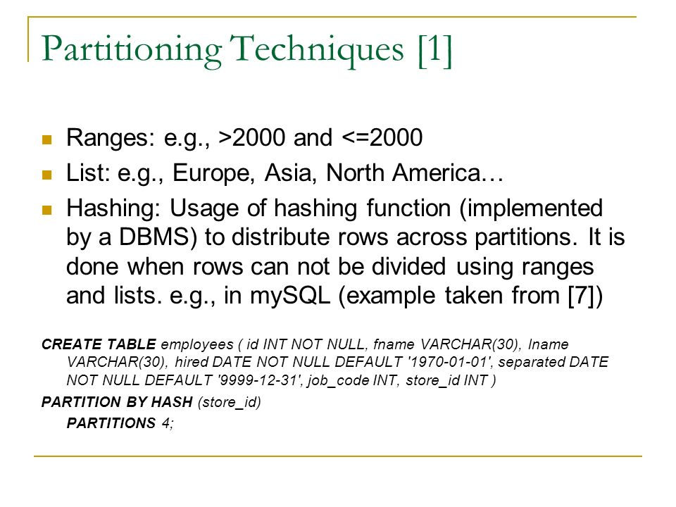 Partitioning Techniques [1] Ranges: e.g., >2000 and <=2000 List: e.g., Europe, Asia, North America… Hashing: Usage of hashing function (implemented by a DBMS) to distribute rows across partitions.