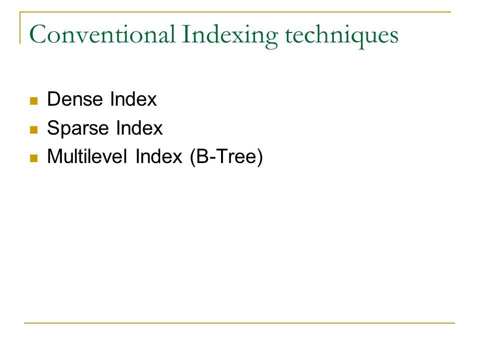 Conventional Indexing techniques Dense Index Sparse Index Multilevel Index (B-Tree)
