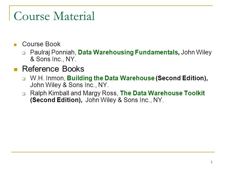 3 Course Material Course Book  Paulraj Ponniah, Data Warehousing Fundamentals, John Wiley & Sons Inc., NY.