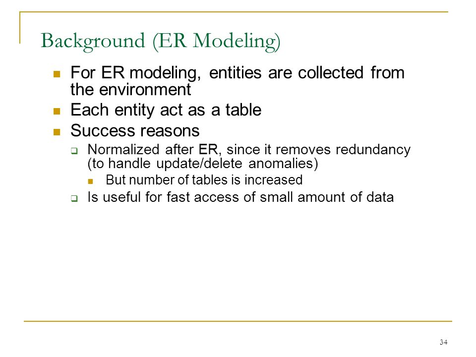 34 Background (ER Modeling) For ER modeling, entities are collected from the environment Each entity act as a table Success reasons  Normalized after ER, since it removes redundancy (to handle update/delete anomalies) But number of tables is increased  Is useful for fast access of small amount of data