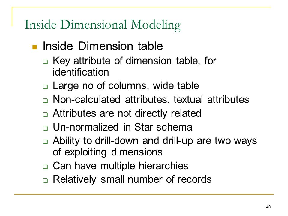 40 Inside Dimensional Modeling Inside Dimension table  Key attribute of dimension table, for identification  Large no of columns, wide table  Non-calculated attributes, textual attributes  Attributes are not directly related  Un-normalized in Star schema  Ability to drill-down and drill-up are two ways of exploiting dimensions  Can have multiple hierarchies  Relatively small number of records