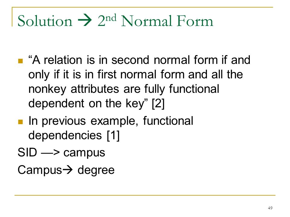 Solution  2 nd Normal Form A relation is in second normal form if and only if it is in first normal form and all the nonkey attributes are fully functional dependent on the key [2] In previous example, functional dependencies [1] SID —> campus Campus  degree 49