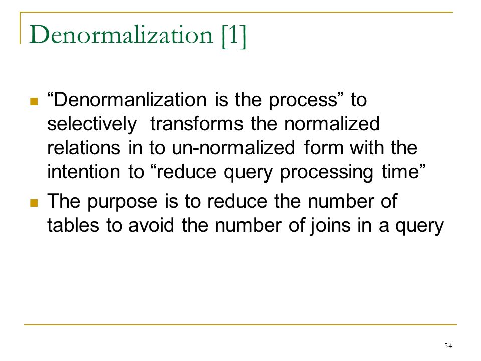 Denormalization [1] Denormanlization is the process to selectively transforms the normalized relations in to un-normalized form with the intention to reduce query processing time The purpose is to reduce the number of tables to avoid the number of joins in a query 54