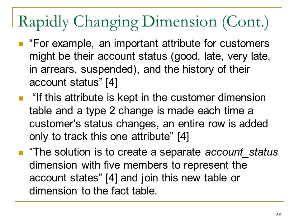 Rapidly Changing Dimension (Cont.) For example, an important attribute for customers might be their account status (good, late, very late, in arrears, suspended), and the history of their account status [4] If this attribute is kept in the customer dimension table and a type 2 change is made each time a customer s status changes, an entire row is added only to track this one attribute [4] The solution is to create a separate account_status dimension with five members to represent the account states [4] and join this new table or dimension to the fact table.