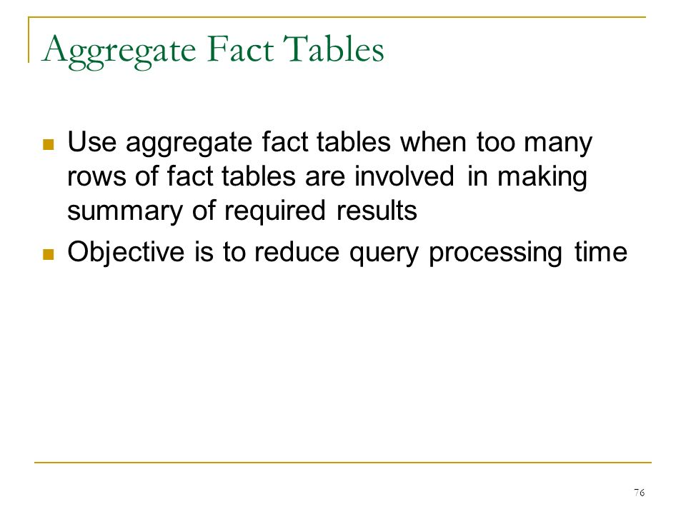 Aggregate Fact Tables Use aggregate fact tables when too many rows of fact tables are involved in making summary of required results Objective is to reduce query processing time 76