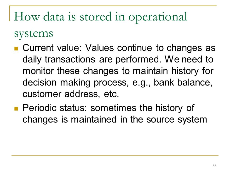 How data is stored in operational systems Current value: Values continue to changes as daily transactions are performed.