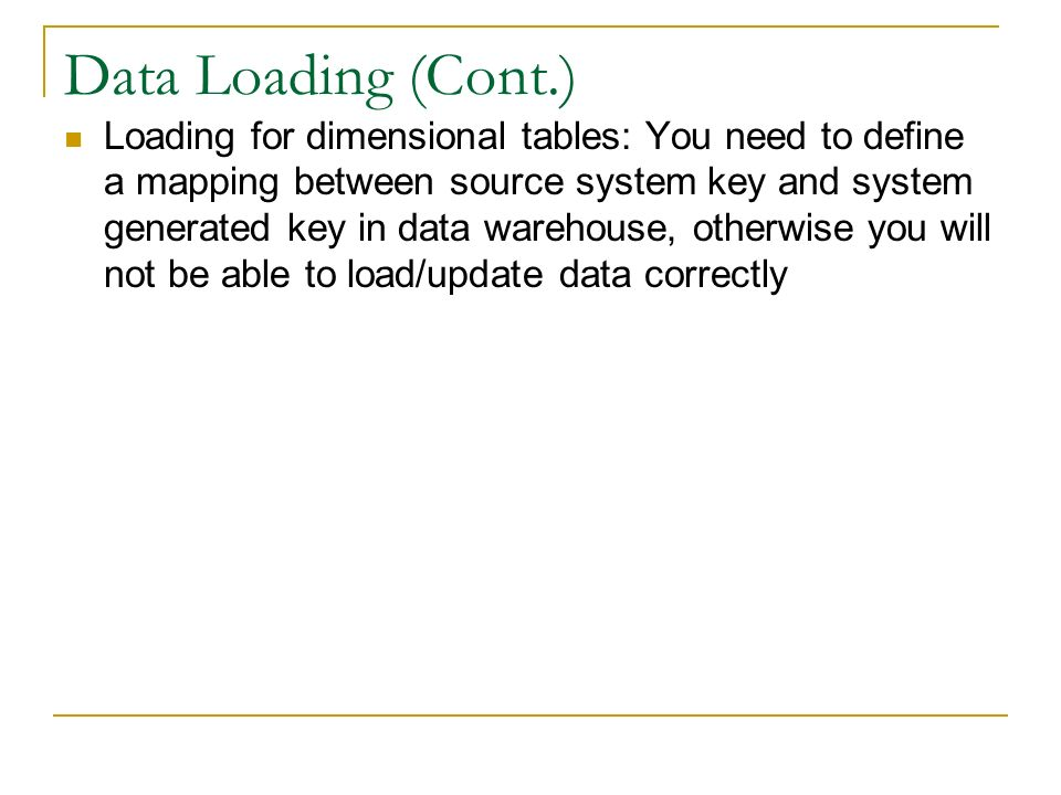 Data Loading (Cont.) Loading for dimensional tables: You need to define a mapping between source system key and system generated key in data warehouse, otherwise you will not be able to load/update data correctly