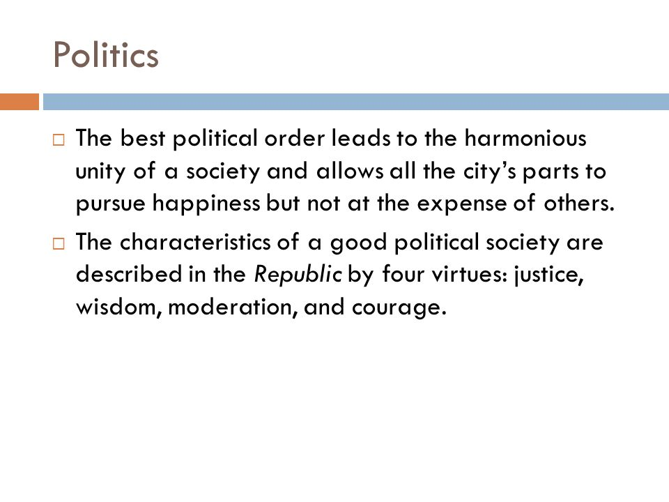Politics  The best political order leads to the harmonious unity of a society and allows all the city's parts to pursue happiness but not at the expense of others.