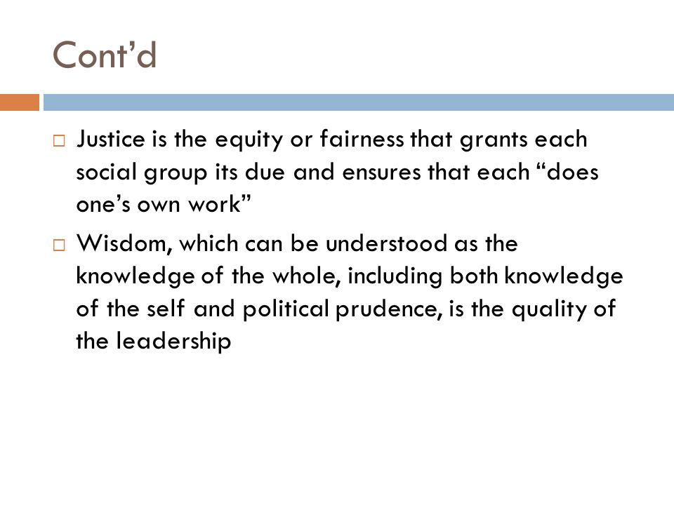 Cont'd  Justice is the equity or fairness that grants each social group its due and ensures that each does one's own work  Wisdom, which can be understood as the knowledge of the whole, including both knowledge of the self and political prudence, is the quality of the leadership