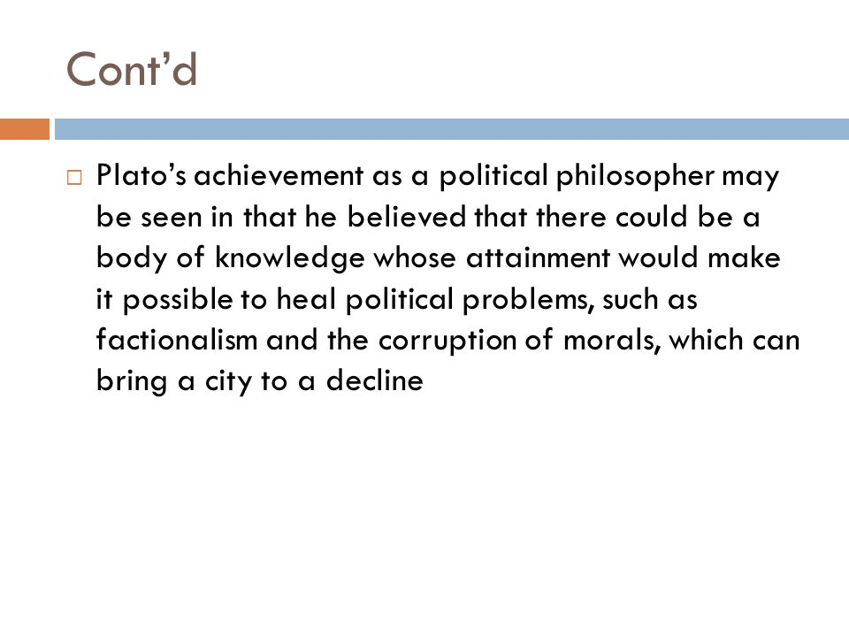 Cont'd  Plato's achievement as a political philosopher may be seen in that he believed that there could be a body of knowledge whose attainment would make it possible to heal political problems, such as factionalism and the corruption of morals, which can bring a city to a decline