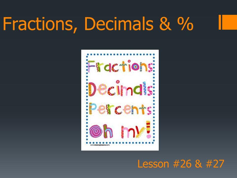 Fractions, Decimals & % Lesson #26 & #27. Fraction to Decimal  A ...