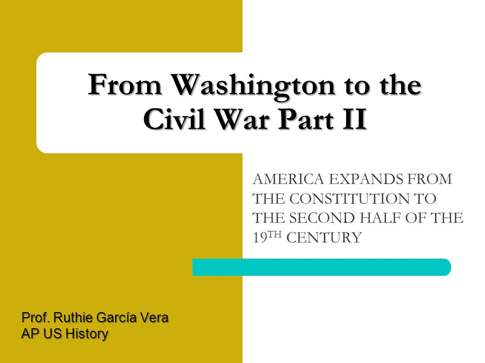 From Washington to the Civil War Part II AMERICA EXPANDS FROM THE CONSTITUTION TO THE SECOND HALF OF THE 19 TH CENTURY Prof.