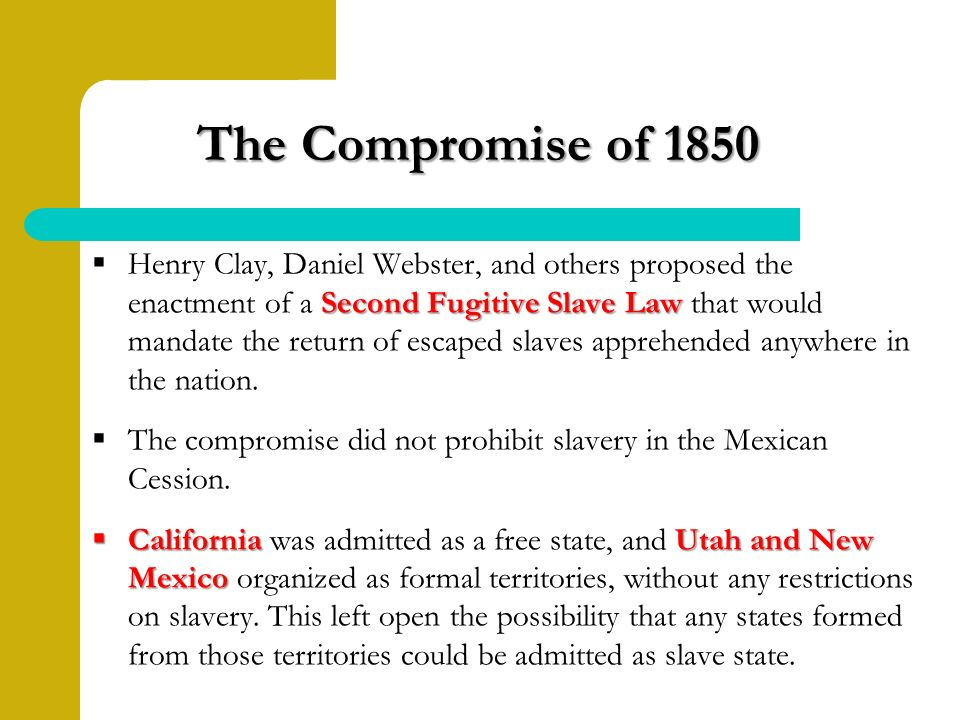 The Compromise of 1850 The Compromise of 1850 Second Fugitive Slave Law  Henry Clay, Daniel Webster, and others proposed the enactment of a Second Fugitive Slave Law that would mandate the return of escaped slaves apprehended anywhere in the nation.
