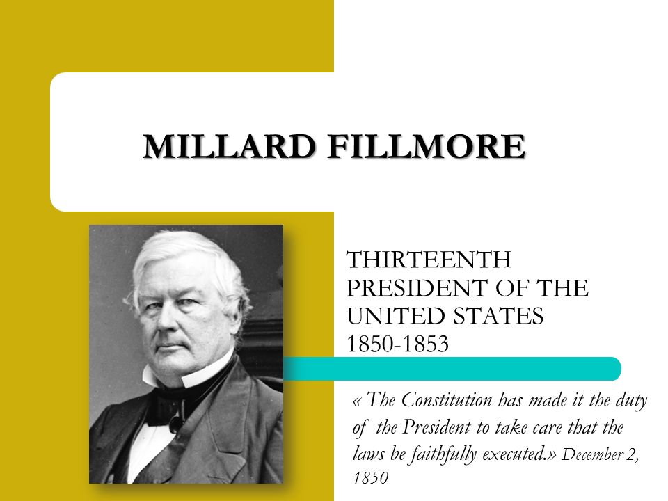 THIRTEENTH PRESIDENT OF THE UNITED STATES MILLARD FILLMORE « The Constitution has made it the duty of the President to take care that the laws be faithfully executed.» December 2, 1850