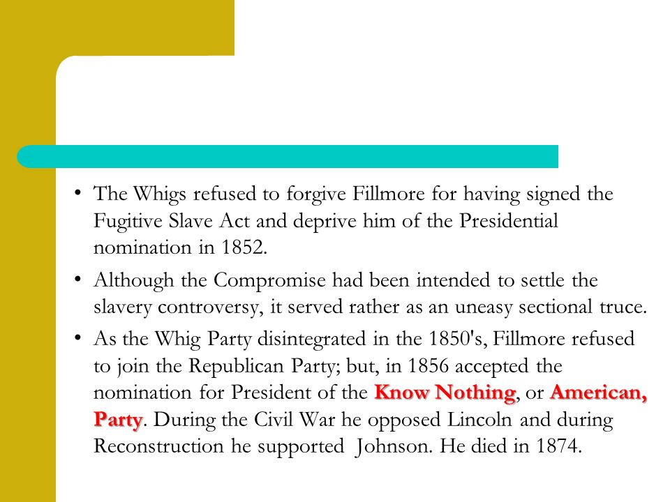 The Whigs refused to forgive Fillmore for having signed the Fugitive Slave Act and deprive him of the Presidential nomination in 1852.
