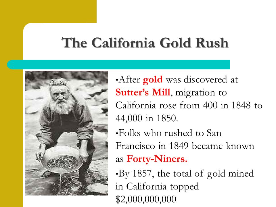 The California Gold Rush After gold was discovered at Sutter's Mill, migration to California rose from 400 in 1848 to 44,000 in 1850.
