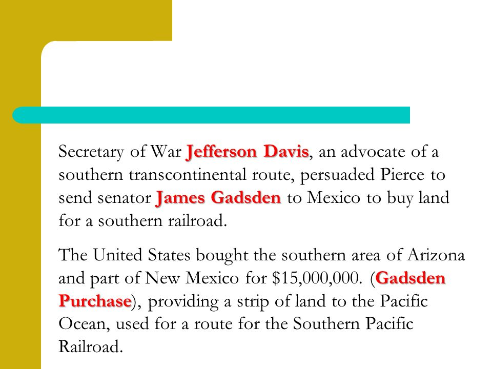 Jefferson Davis James Gadsden Secretary of War Jefferson Davis, an advocate of a southern transcontinental route, persuaded Pierce to send senator James Gadsden to Mexico to buy land for a southern railroad.