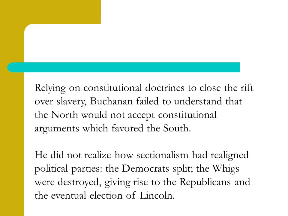 Relying on constitutional doctrines to close the rift over slavery, Buchanan failed to understand that the North would not accept constitutional arguments which favored the South.