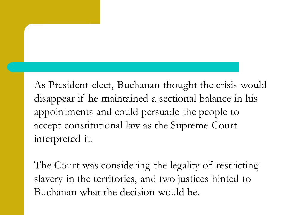 As President-elect, Buchanan thought the crisis would disappear if he maintained a sectional balance in his appointments and could persuade the people to accept constitutional law as the Supreme Court interpreted it.