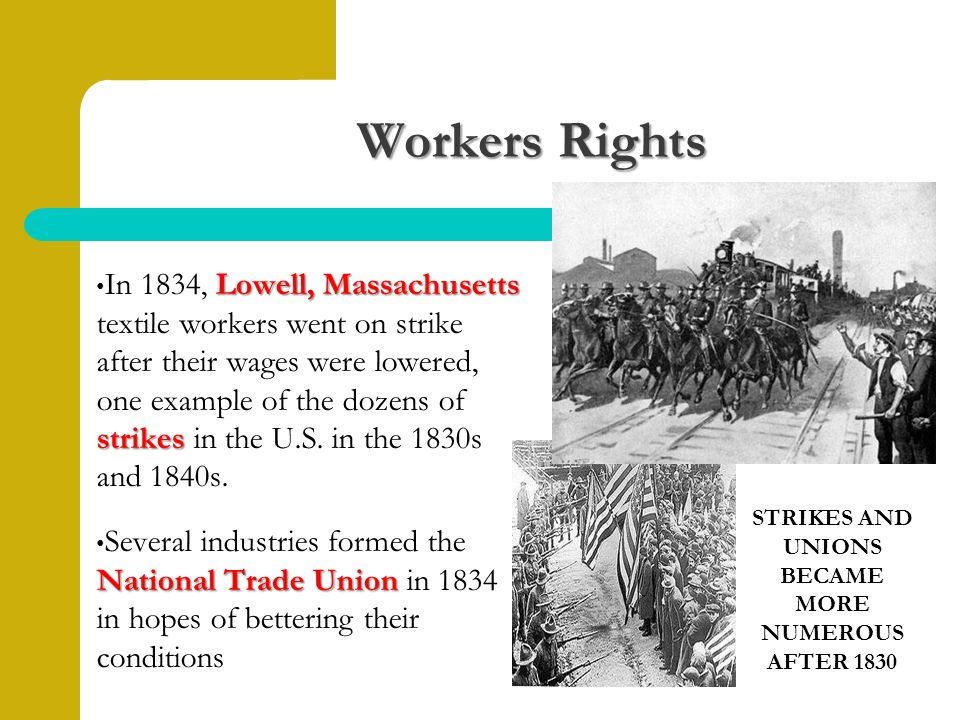Workers Rights Lowell, Massachusetts strikes In 1834, Lowell, Massachusetts textile workers went on strike after their wages were lowered, one example of the dozens of strikes in the U.S.