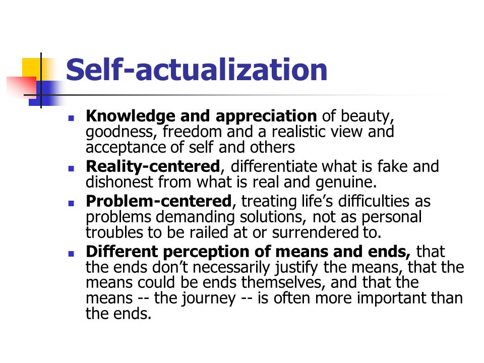 Self-actualization Knowledge and appreciation of beauty, goodness, freedom and a realistic view and acceptance of self and others Reality-centered, differentiate what is fake and dishonest from what is real and genuine.
