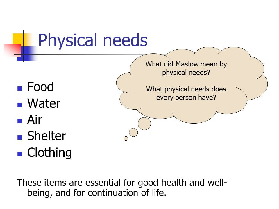 Physical needs Food Water Air Shelter Clothing These items are essential for good health and well- being, and for continuation of life. What did Maslo