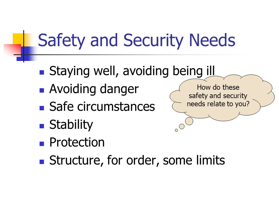 Safety and Security Needs Staying well, avoiding being ill Avoiding danger Safe circumstances Stability Protection Structure, for order, some limits H