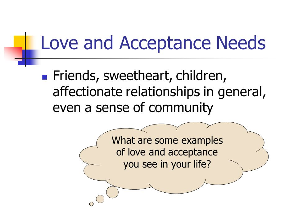 Love and Acceptance Needs Friends, sweetheart, children, affectionate relationships in general, even a sense of community What are some examples of love and acceptance you see in your life?