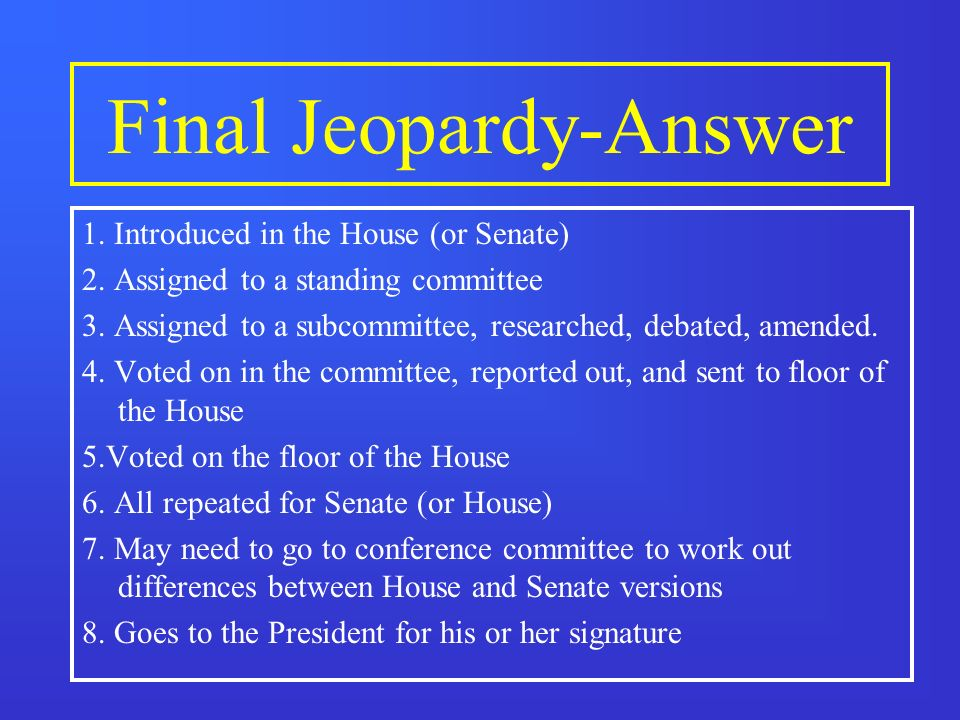 Final Jeopardy List the basic steps for a bill to become a law in the United States Congress.