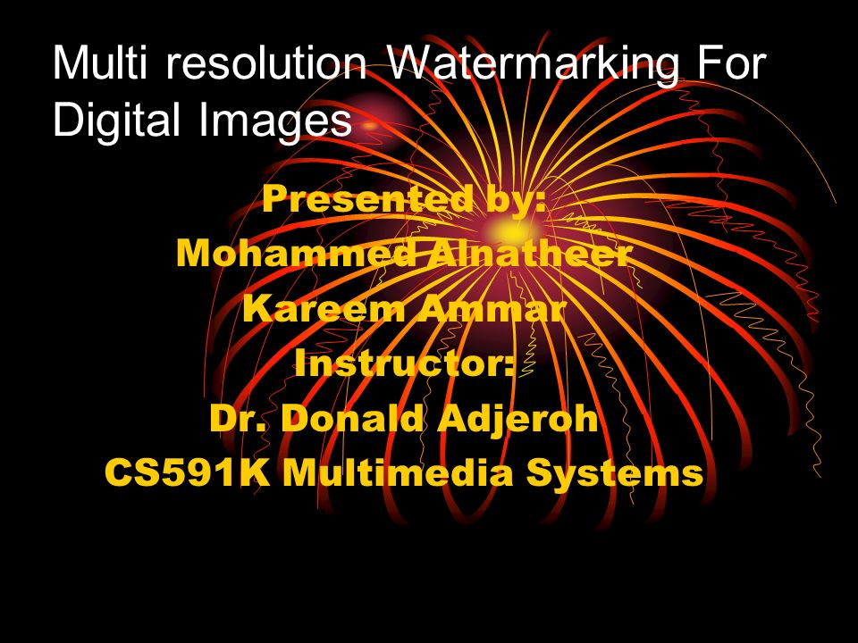 Multi resolution Watermarking For Digital Images Presented by: Mohammed Alnatheer Kareem Ammar Instructor: Dr.