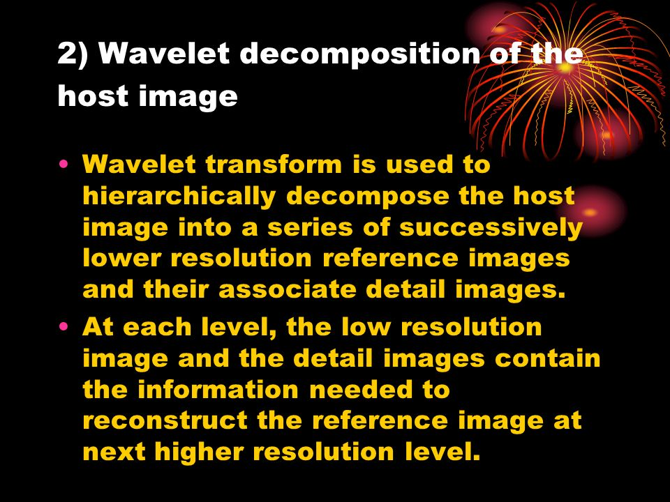 2) Wavelet decomposition of the host image Wavelet transform is used to hierarchically decompose the host image into a series of successively lower resolution reference images and their associate detail images.