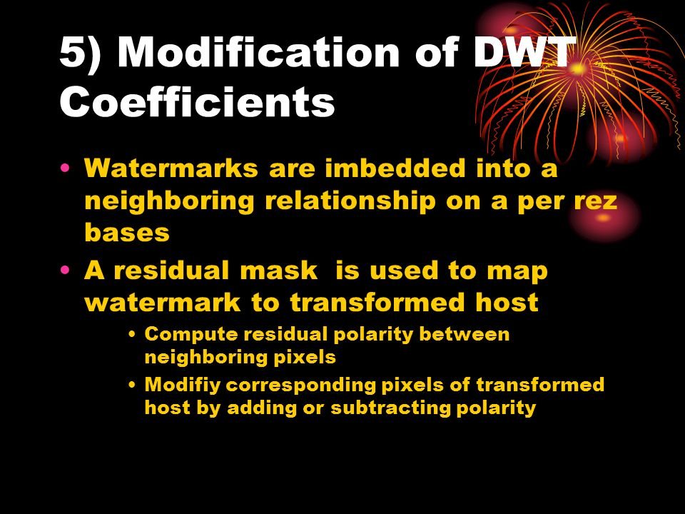 5) Modification of DWT Coefficients Watermarks are imbedded into a neighboring relationship on a per rez bases A residual mask is used to map watermark to transformed host Compute residual polarity between neighboring pixels Modifiy corresponding pixels of transformed host by adding or subtracting polarity