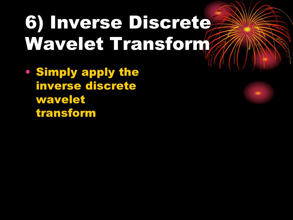 6) Inverse Discrete Wavelet Transform Simply apply the inverse discrete wavelet transform