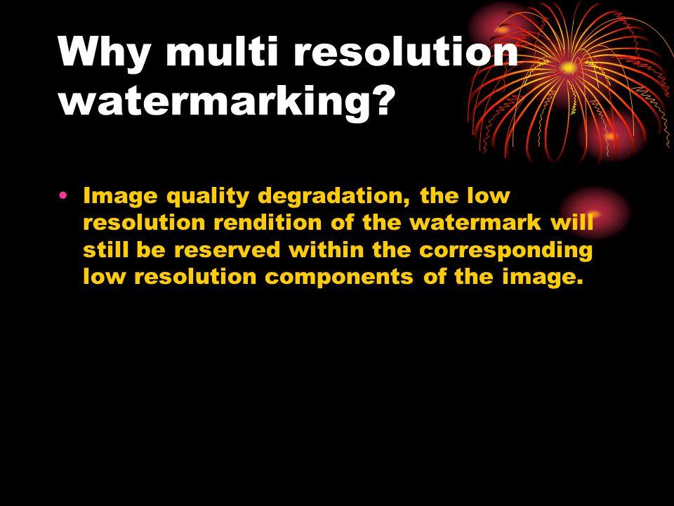 Why multi resolution watermarking.