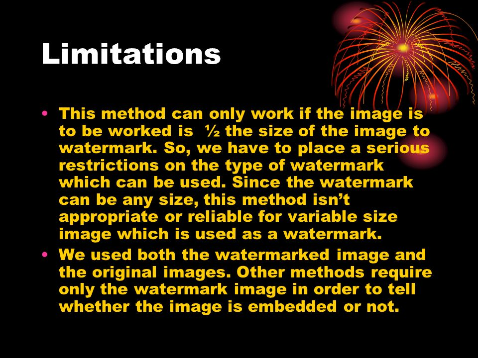 Limitations This method can only work if the image is to be worked is ½ the size of the image to watermark.