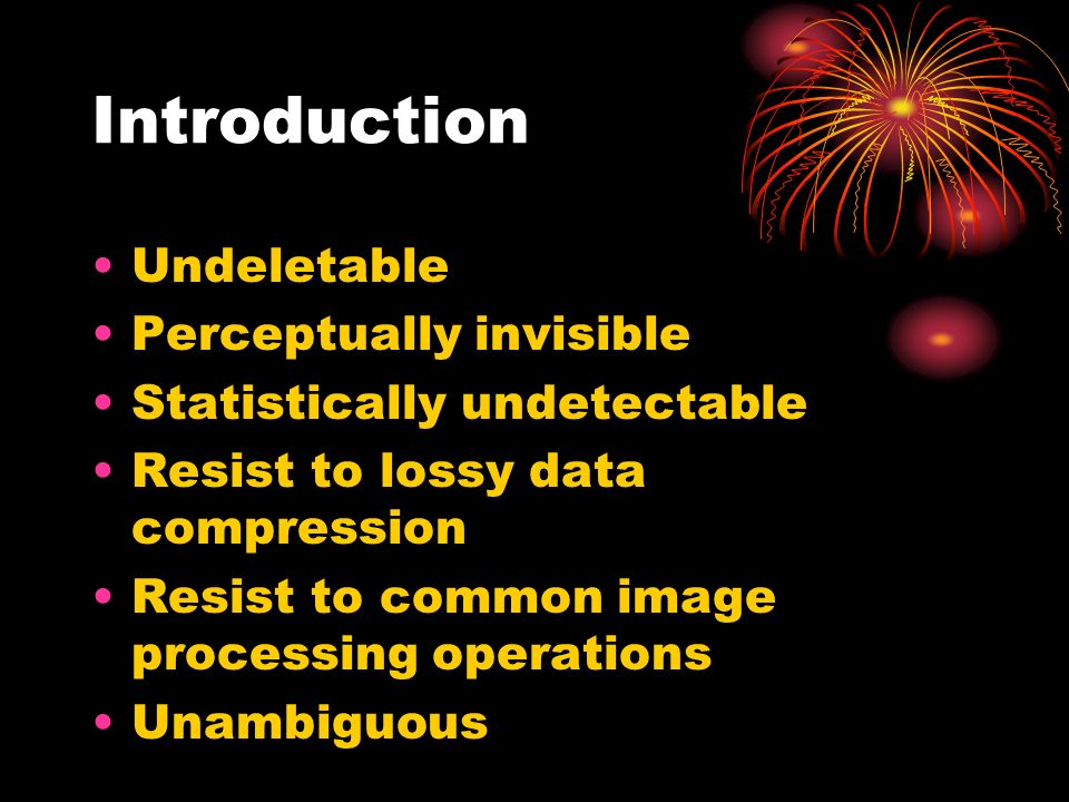 Introduction Undeletable Perceptually invisible Statistically undetectable Resist to lossy data compression Resist to common image processing operations Unambiguous