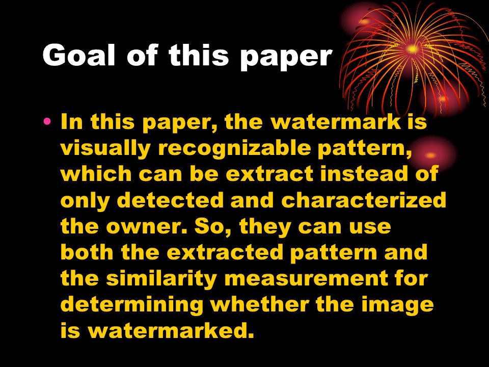 Goal of this paper In this paper, the watermark is visually recognizable pattern, which can be extract instead of only detected and characterized the owner.