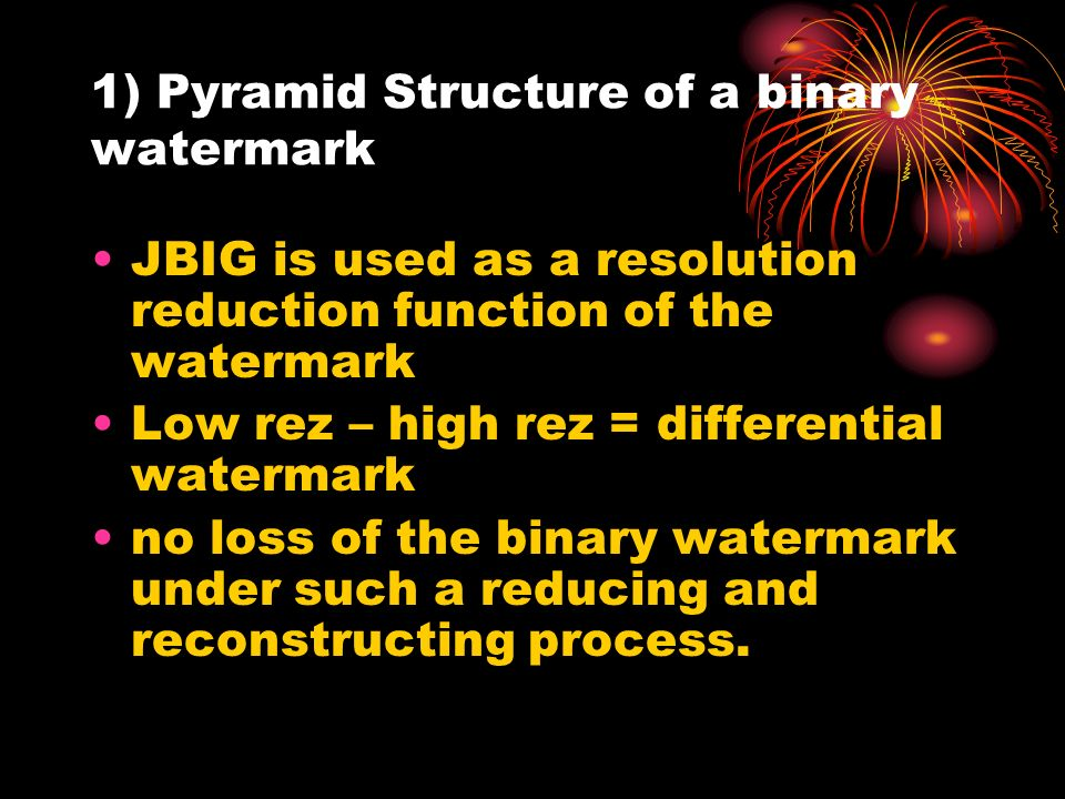 1) Pyramid Structure of a binary watermark JBIG is used as a resolution reduction function of the watermark Low rez – high rez = differential watermark no loss of the binary watermark under such a reducing and reconstructing process.