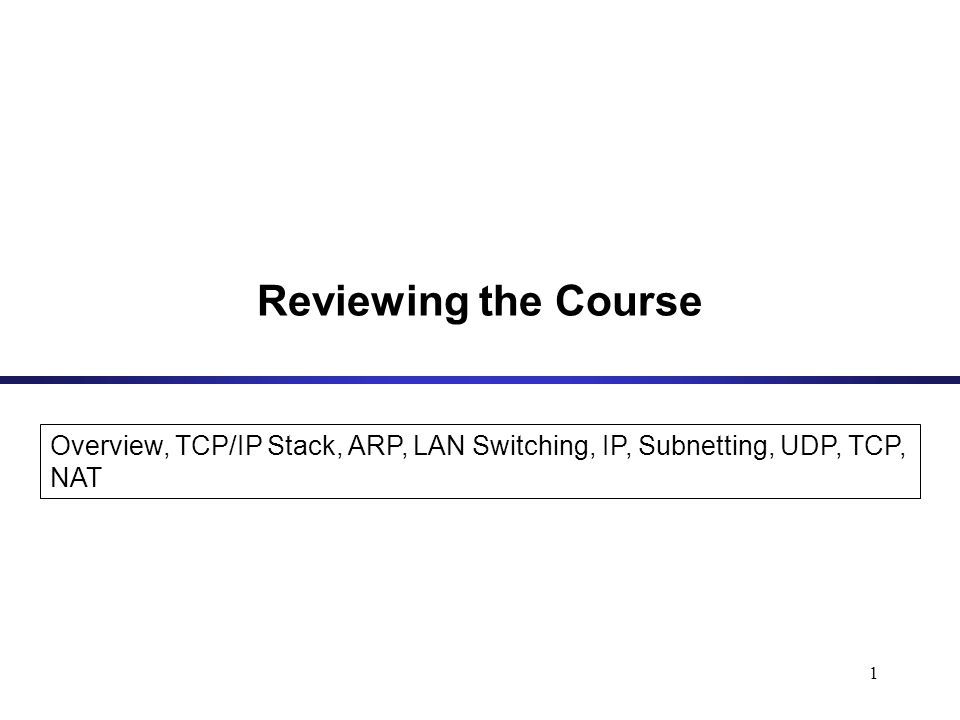 1 Overview, TCP/IP Stack, ARP, LAN Switching, IP, Subnetting, UDP, TCP, NAT Reviewing the Course