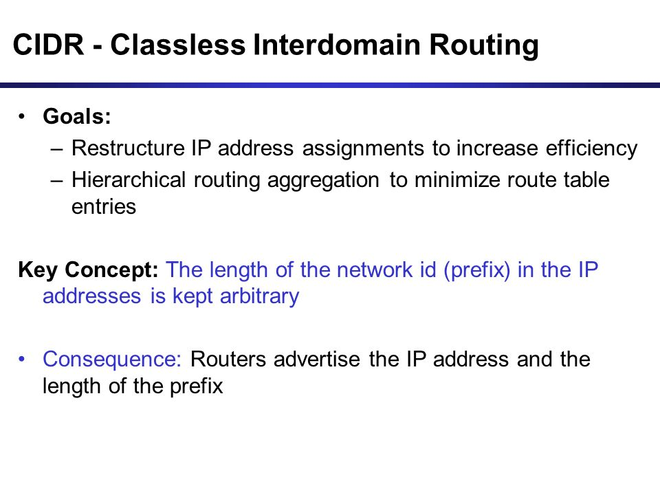 CIDR - Classless Interdomain Routing Goals: –Restructure IP address assignments to increase efficiency –Hierarchical routing aggregation to minimize route table entries Key Concept: The length of the network id (prefix) in the IP addresses is kept arbitrary Consequence: Routers advertise the IP address and the length of the prefix