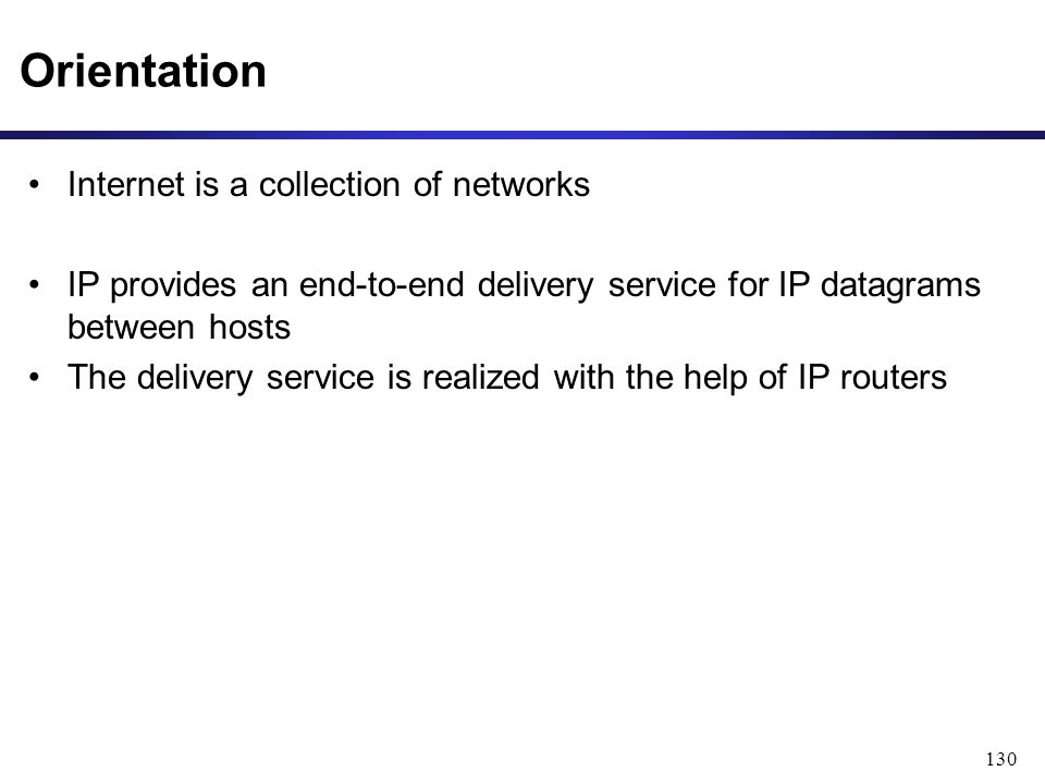 130 Internet is a collection of networks IP provides an end-to-end delivery service for IP datagrams between hosts The delivery service is realized with the help of IP routers Orientation