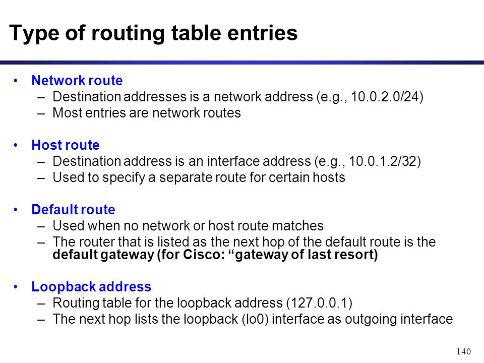 140 Type of routing table entries Network route –Destination addresses is a network address (e.g., 10.0.2.0/24) –Most entries are network routes Host route –Destination address is an interface address (e.g., 10.0.1.2/32) –Used to specify a separate route for certain hosts Default route –Used when no network or host route matches –The router that is listed as the next hop of the default route is the default gateway (for Cisco: gateway of last resort) Loopback address –Routing table for the loopback address (127.0.0.1) –The next hop lists the loopback (lo0) interface as outgoing interface