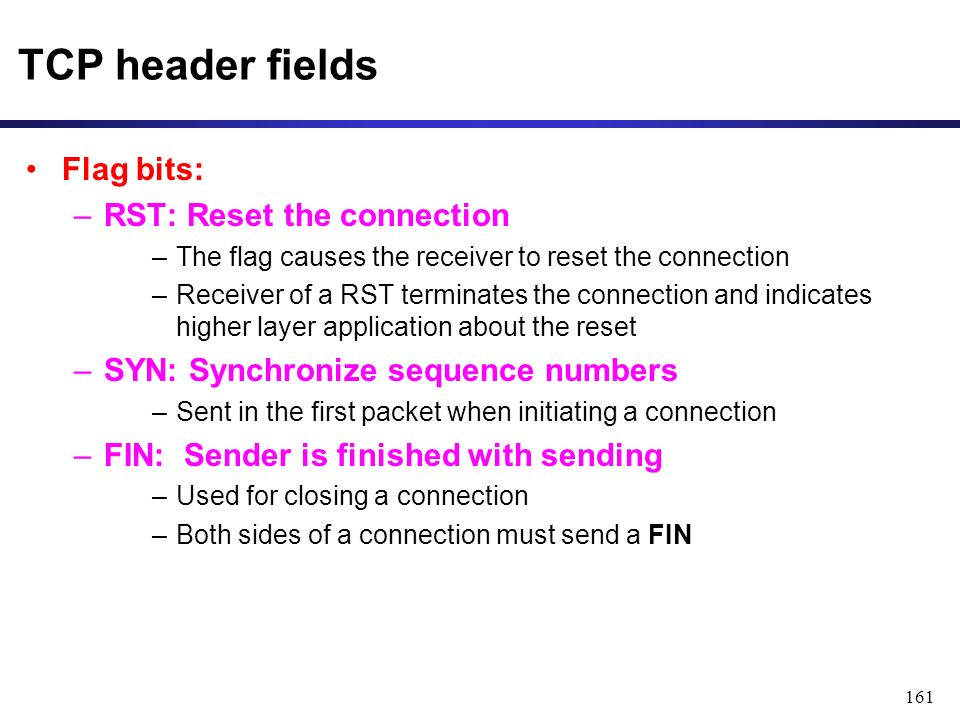 161 TCP header fields Flag bits: –RST: Reset the connection –The flag causes the receiver to reset the connection –Receiver of a RST terminates the connection and indicates higher layer application about the reset –SYN: Synchronize sequence numbers –Sent in the first packet when initiating a connection –FIN: Sender is finished with sending –Used for closing a connection –Both sides of a connection must send a FIN