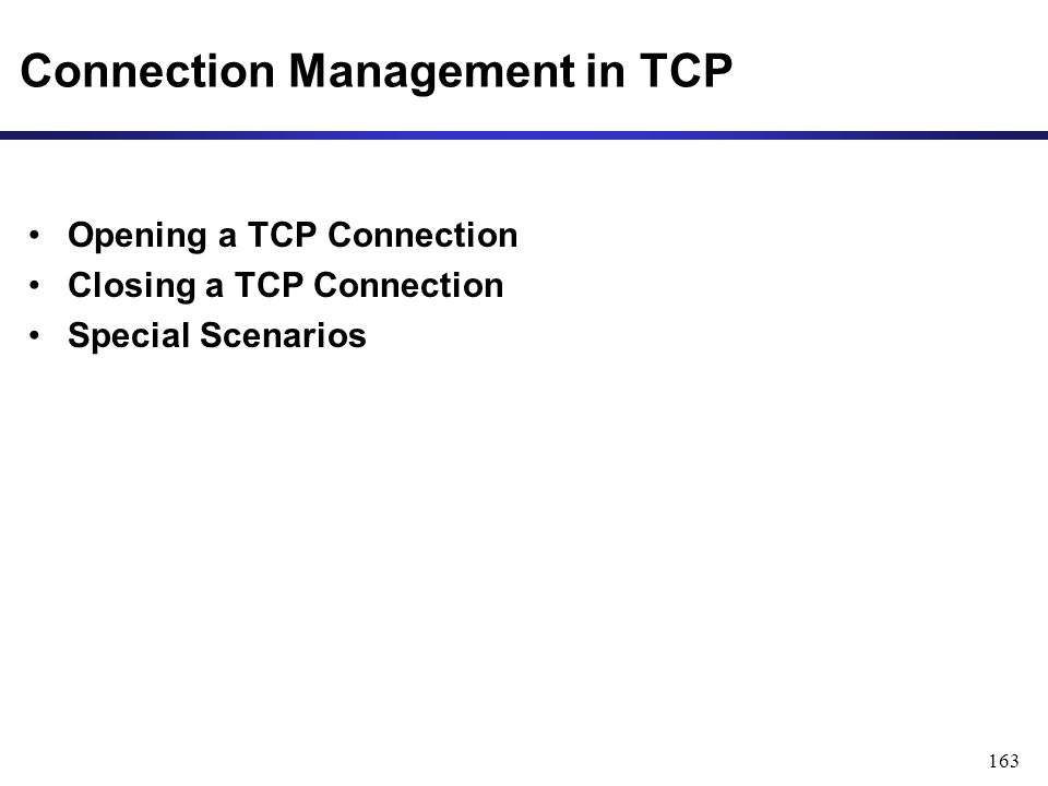 163 Connection Management in TCP Opening a TCP Connection Closing a TCP Connection Special Scenarios