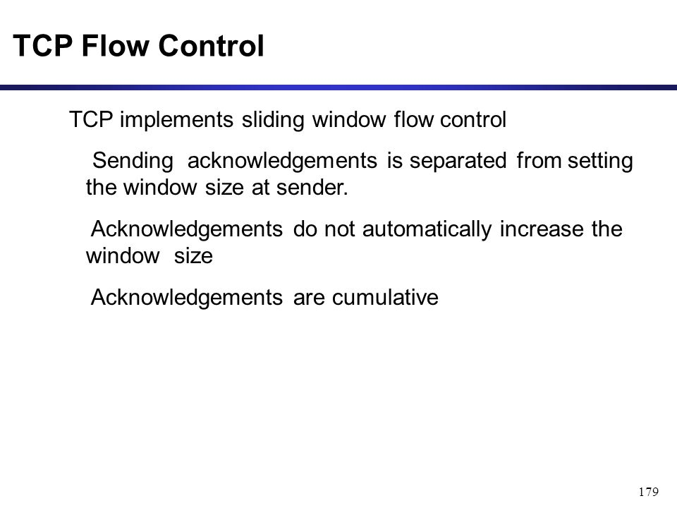 179 TCP Flow Control TCP implements sliding window flow control Sending acknowledgements is separated from setting the window size at sender.