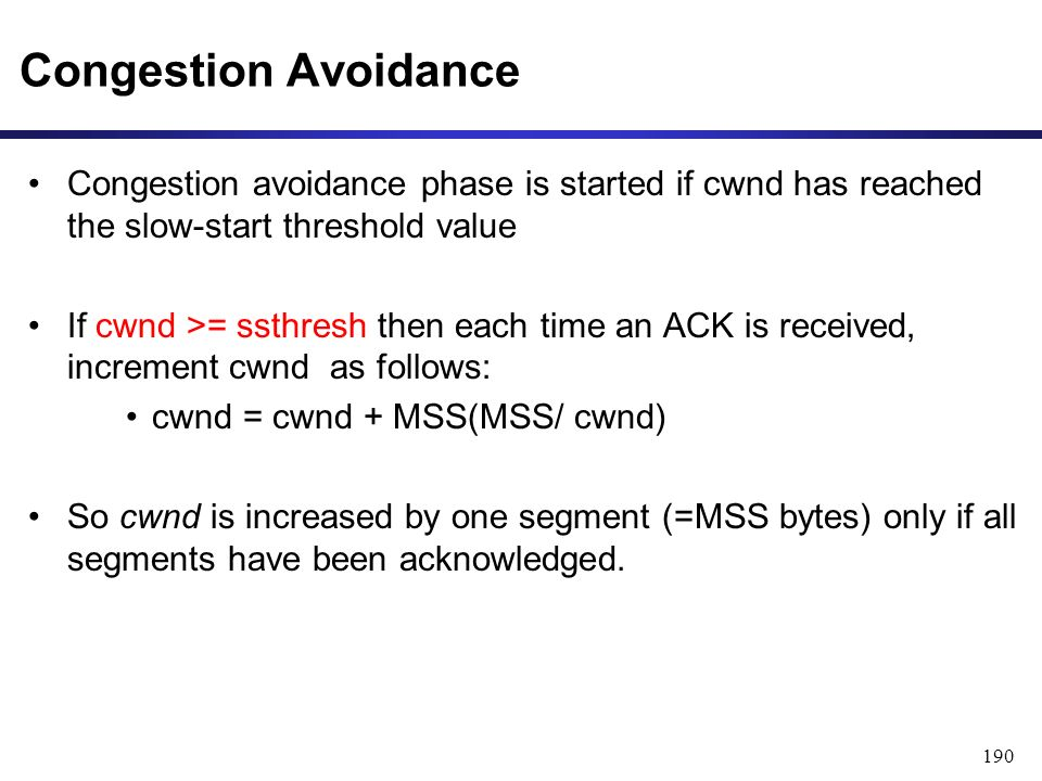 190 Congestion Avoidance Congestion avoidance phase is started if cwnd has reached the slow-start threshold value If cwnd >= ssthresh then each time an ACK is received, increment cwnd as follows: cwnd = cwnd + MSS(MSS/ cwnd) So cwnd is increased by one segment (=MSS bytes) only if all segments have been acknowledged.