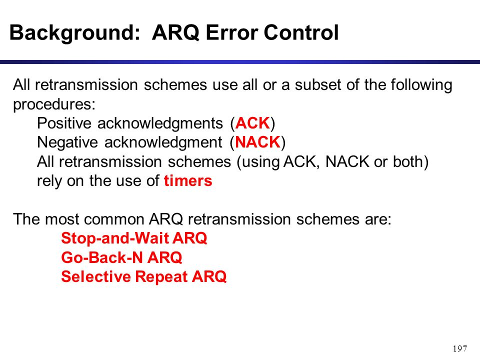 197 Background: ARQ Error Control All retransmission schemes use all or a subset of the following procedures: Positive acknowledgments (ACK) Negative acknowledgment (NACK) All retransmission schemes (using ACK, NACK or both) rely on the use of timers The most common ARQ retransmission schemes are: Stop-and-Wait ARQ Go-Back-N ARQ Selective Repeat ARQ